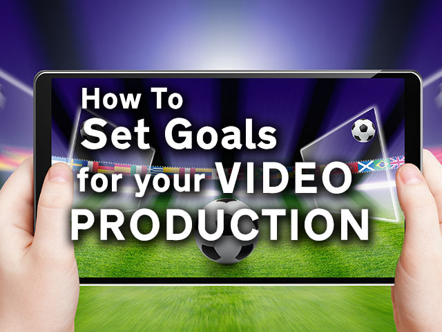 How to Set Goals for Your Video Production featured image