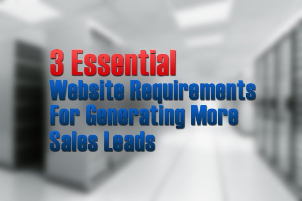 3 Essential Website Requirements for Generating More Sales Leads