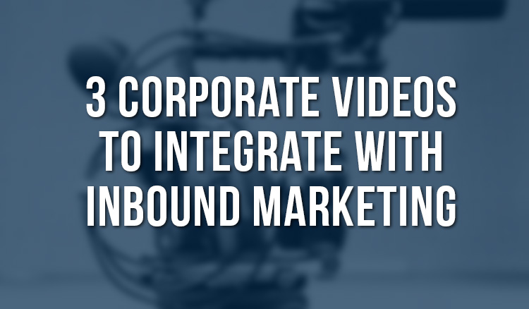 3 Corporate Video Productions to Integrate with Inbound Marketing
