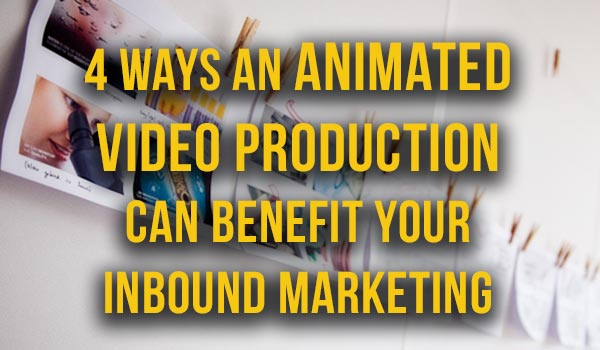 4-Ways-Animated-Video-Production-Can-Benefit-Your-Inbound-Marketing featured image