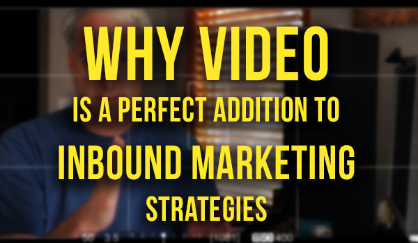 Why Video is a Perfect Addition to Inbound Marketing Strategies