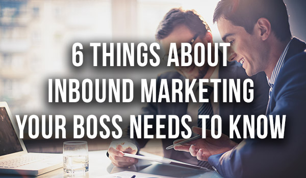 6-Things-About-Inbound-Marketing-Your-Boss-Needs-To-Know featured image