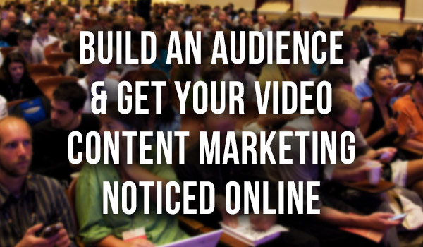Build-an-Audience-and-Get-Your-Video-Content-Marketing-Noticed-Online featured image