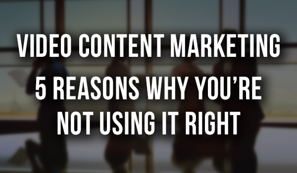 video-content-marketing-why-your-not-using-it-right-img featured image