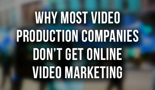 Thumbnail - Why Most Video Production Companies Don't Get Online Video Marketing