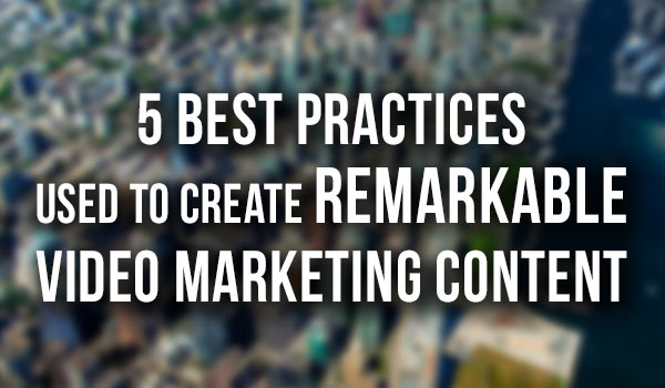 5-Best-Practices-used-to-Create-Remarkable-Video-Marketing-Content featured image