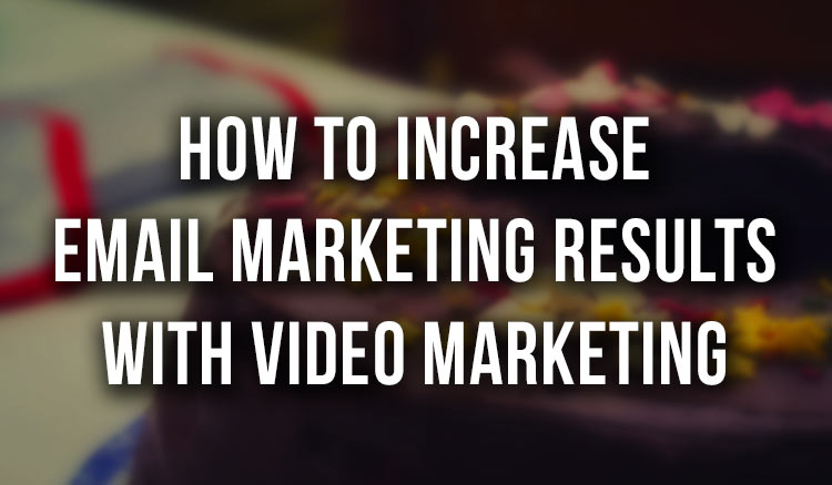 How to Increase Email Marketing Results with Video Marketing