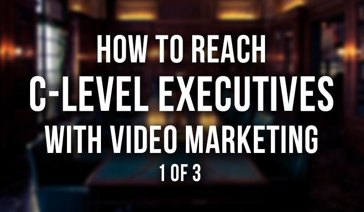 How-to-Reach-C-Level-Executives-with-Video-Marketing-1-of-3 featured image