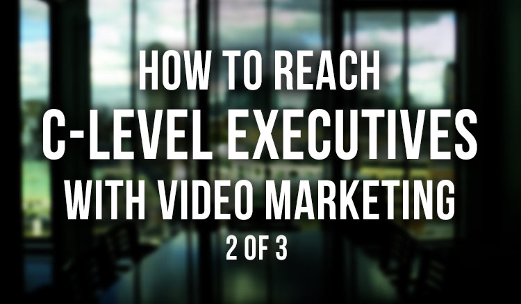 How-to-Reach-C-Level-Executives-with-Video-Marketing-2-of-3 featured image