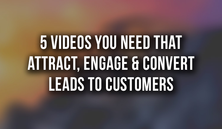 5 Videos that Attract, Engage & Convert Leads to Customers